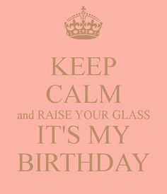 Keep Calm raise your glass it's my Birthday Birthday Msgs, Happy Birthday Quotes, Happy Birthday Images, Boy First Birthday, Happy Birthday Wishes, Birthday Greetings, 27th Birthday, Birthday Stuff, Birthday Board