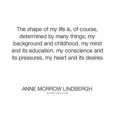 """Anne Morrow Lindbergh - """"The shape of my life is, of course, determined by many things; my background and..."""". life, desire, heart"""