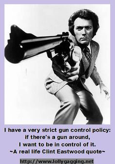 I have a very strict gun control policy: if there's a gun around, I want to be in control of it. A real life Clint Eastwood quote that makes sense everyday.  http://www.lollygagging.net #NRA