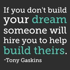 If you don't build your dream, someone will hire you to help build theirs. Tony Gaskins