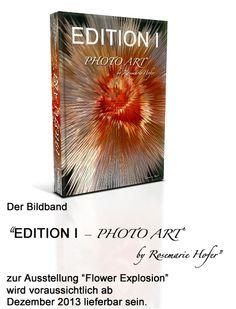 """Der Bildband """"EDITION I – PHOTO ART° by Rosemarie Hofer"""" zur Ausstellung """"Flower Explosion"""" wird voraussichtlich ab Dezember 2013 lieferbar sein."""