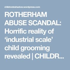 ROTHERHAM ABUSE SCANDAL: Horrific reality of 'industrial scale' child grooming revealed | CHILDREN IN SHADOW ::: CHILDREN IN WAR
