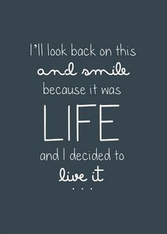 i'll look back on this and smile because it was LIFE and I decided to live it Eye Candy,Frases,quote it Words Quotes, Me Quotes, Motivational Quotes, Inspirational Quotes, Sayings, Famous Quotes, Qoutes, Epic Quotes, Career Quotes