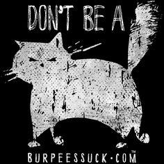 DON'T BE A CAT (Re-Design) BurpeesSuck.com Motivation, Support & BadAss Gear!