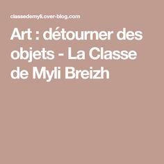 Art : détourner des objets - La Classe de Myli Breizh