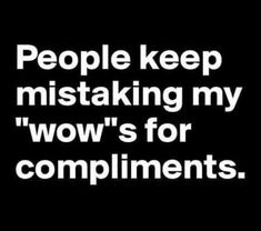 People keep mistaking my wows for compliments. - Sarcasm Meme - Sarcasm Meme ideas - People keep mistaking my wows for compliments. The post People keep mistaking my wows for compliments. appeared first on Gag Dad. Sarcastic Quotes, Me Quotes, Cheeky Quotes, Humorous Quotes, Work Quotes, People Quotes, Sarcasm Meme, Funny Memes, Jokes