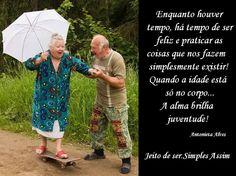 Enquanto houver tempo, há tempo de ser feliz e praticar as coisas que nos fazem simplesmente existir! Quando a idade está só no corpo... a alma brilha juventude! Antonieta Alves