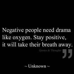 Negative people need drama like oxygen. Stay positive, it will take their breath away.