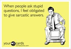Funny Confession Ecard: When people ask stupid questions, I feel obligated to give sarcastic answers.