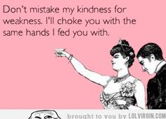 Don't mistake my kindness for weakness…