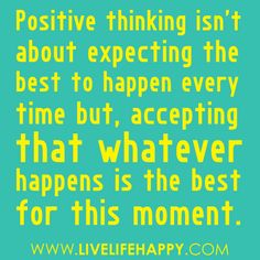 Positive thinking isn't about expecting the best thing to happen ever time but, accepting that whatever happens is the best for this moment. Great Quotes, Quotes To Live By, Me Quotes, Motivational Quotes, Funny Quotes, Inspirational Quotes, Motivational Thoughts, Funny Pics, The Words