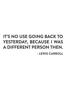 It's no use going back to yesterday, because I was a different person then. — Lewis Carroll