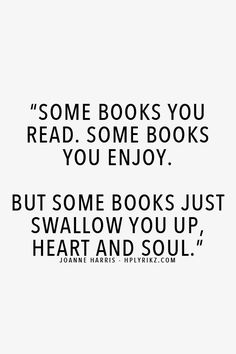 """Some books you read. Some books you enjoy. But some books just swallow you up, heart and soul."" -Joanne Harris"