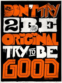 Don't try 2 be Original. Try to be Good