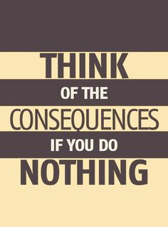 Consequences of doing nothing.  You will not achieve your goals by doing nothing!