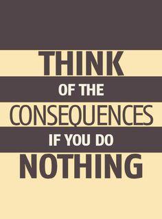 """""""Pense nas consequências se você não fizer nada."""""""