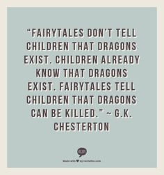 ~ G.K. Chesterton I love this! I always knew dragons existed! Learned how to kill them!