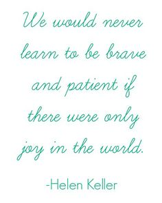 We would never learn to be brave and patient if there were only joy in the world---helen keller