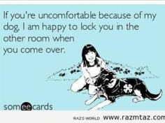 IF YOU'RE UNCOMFORTABLE BECAUSE OF MY DOG..I ...