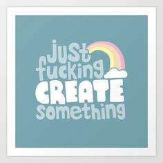Just Fucking Create Something Art Print by Sarajea - $17.00