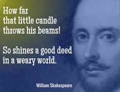 How far that little candle throws his beams! So shines a good deed in a weary world. / William Shakespeare (1564-1616) English dramatist and poet The Merchant of Venice, Act 5, sc. 1 (c. 1597)