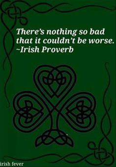 """Irish Proverbs, blessings and quotes. """"There's nothing so bad that it couldn't be worse."""" A Celtic quote. Life Quotes Love, Great Quotes, Quotes To Live By, Me Quotes, Inspirational Quotes, Humorous Quotes, Quotes Images, Short Quotes, Famous Quotes"""