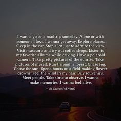 I wanna go on a roadtrip someday. Alone or with someone I love. I wanna get away. Explore places. Sleep in the car. Stop a lot just to admire the view. Visit museums and try out coffee shops. Listen...