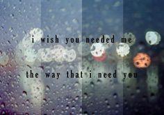 I wish you needed me...