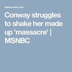 Conway struggles to shake her made up 'massacre'   MSNBC