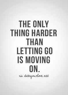 The only thing harder than letting go is moving on.