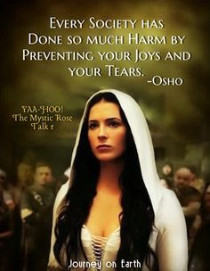 Every society has done so much harm by preventing your joys and your tears. Osho, YAA-HOO! The Mystic Rose, Talk #1
