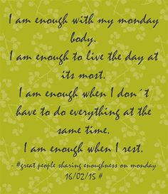 I am enough with my monday body. I am enough to live the day at its most. I am enough when I don´t have to do everything at the same time. I am enough when I rest.