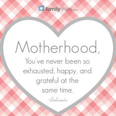 Motherhood, you've neer been so exhausted, happy, and grateful at the same time. -Unknown