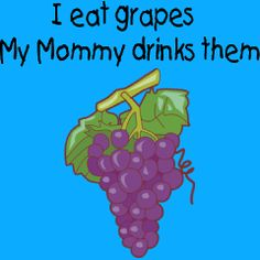 I Eat Grapes.  My Mommy Drinks Them!