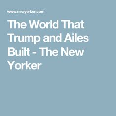 The World That Trump and Ailes Built - The New Yorker