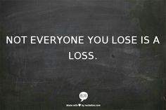 Everyone you lose is not a loss
