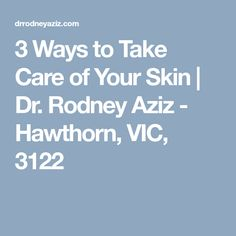 3 Ways to Take Care of Your Skin | Dr. Rodney Aziz - Hawthorn, VIC, 3122