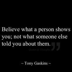 Believe what a person shows you; not what someone else told you about them.