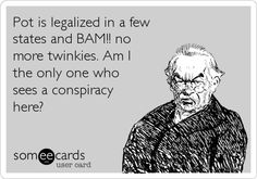 Pot is legalized in a few states and BAM!! no more twinkies. Am I the only one who sees a conspiracy here? | Somewhat Topical Ecard