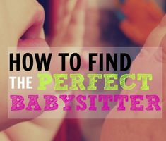 How to Find the Perfect Babysitter. When we're ready for our first sitter, I need to look back at this - great questions to ask and things to consider when we pick who we leave our kids with.