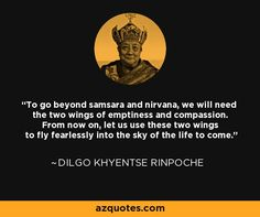 To go beyond samsara and nirvana, we will need the two wings of emptiness and compassion. From now on, let us use these two wings to fly fearlessly into the sky of the life to come. - Dilgo Khyentse Rinpoche