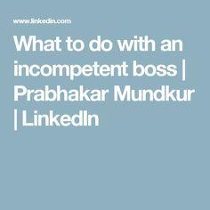 What to do with an incompetent boss | Prabhakar Mundkur | LinkedIn