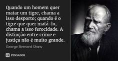 Quando um homem quer matar um tigre, chama a isso desporto; quando é o tigre que quer matá-lo, chama a isso ferocidade. A distinção entre crime e justiça não é muito grande. — George Bernard Shaw