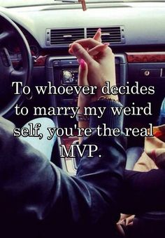 To whoever decides to marry my weird self, you're the real MVP.
