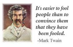 Het is gemakkelijker mensen voor de gek te houden dan ze duidelijk te maken dat ze voor de gek gehouden zijn.