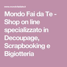 Mondo Fai da Te - Shop on line specializzato in Decoupage, Scrapbooking e Bigiotteria