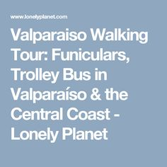 Valparaiso Walking Tour: Funiculars, Trolley Bus in Valparaíso & the Central Coast - Lonely Planet