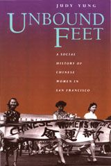 UNBOUND FEET: A SOCIAL HISTORY OF CHINESE WOMEN IN SAN FRANCISCO~Judy Yung~University of California Press~1995