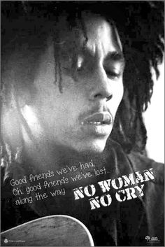 """Good friends we've had, Oh, good friends we've lost, along the way"" No Women No Cry - Bob Marley"
