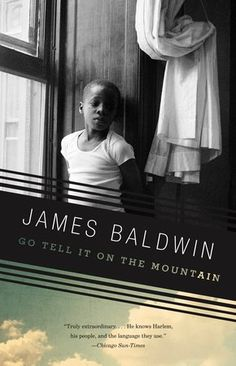 """by James Baldwin """"Mountain,"""" Baldwin said, """"is the book I had to write if I was ever going to write anything else."""" Go Tell It on the Mountain, originally published in 1953, is Baldwin's first major work, a novel that has established itself as an American classic. With lyrical precision, psychological directness, resonating symbolic power, and a rage that is at once unrelenting and compassionate, Baldwin chronicles a fourteen-year-old boy's discovery..."""